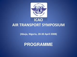 ICAO AIR  TRANSPORT SYMPOSIUM ( Abuja, Nigeria, 28-30 April 2008 ) PROGRAMME