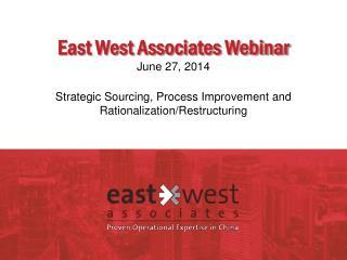 East West Associates Webinar June 27, 2014 Strategic Sourcing, Process Improvement and Rationalization/Restructuring
