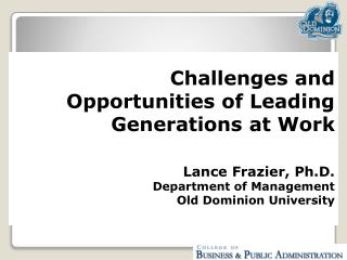Challenges and Opportunities of Leading Generations at Work Lance Frazier, Ph.D. Department of Management Old Dominion