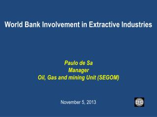World Bank Involvement in  Extractive Industries Paulo de Sa Manager Oil, Gas and mining Unit (SEGOM)