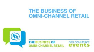 THE BUSINESS OF OMNI-CHANNEL RETAIL