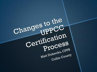 Changes to the UPPCC Certification Process