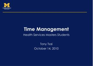 Time Management Health Services Masters Students Tony Tsai October 14, 2010