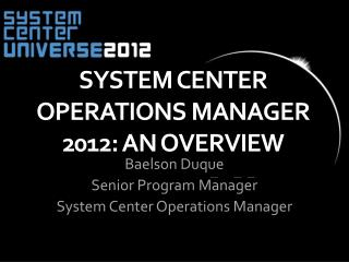 System Center Operations  Manager 2012:  An  Overview