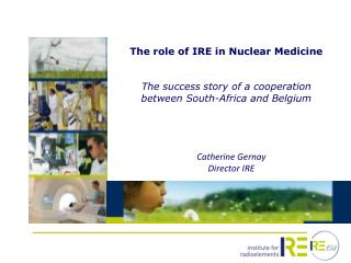 The  role  of IRE in  Nuclear Medicine The  success  story of a  cooperation between  South- Africa  and Belgium
