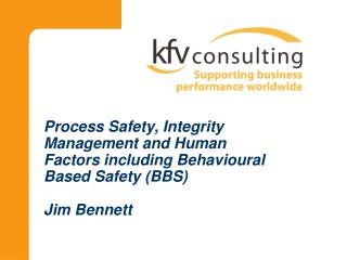 Process Safety, Integrity Management and Human Factors including Behavioural Based Safety (BBS)  Jim Bennett