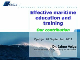 Effective  maritime education and  training Our contribution Opatija , 28 September 2011 Dr.  Jaime  Veiga Sector Leade