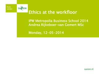 Ethics  at the  workfloor IPW  Metropolia  Business School 2014 Andrea Rijkeboer-van Gemert MSc Monday , 12-05-2014