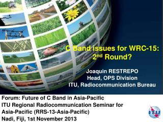C Band issues for WRC-15:  2 nd  Round?  Joaquin RESTREPO Head, OPS Division ITU, Radiocommunication  Bureau