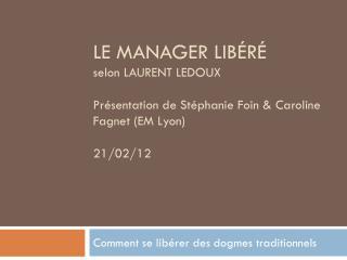 LE MANAGER LIBÉRÉ  selon LAURENT LEDOUX Présentation de Stéphanie Foin & Caroline Fagnet (EM Lyon) 21/02/12