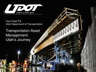 Cory Pope P.E. Utah Department of Transportation Transportation Asset Management:  Utah's Journey