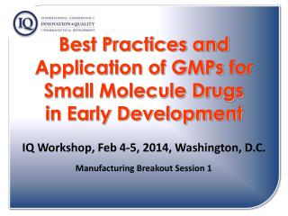 Best Practices and Application of  GMPs  for Small Molecule Drugs  in Early Development IQ Workshop, Feb 4-5, 2014, Was