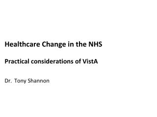 Healthcare Change  in the NHS Practical  considerations of  VistA Dr. Tony Shannon