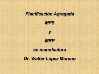 Planificación Agregada MPS y  MRP en  manufactura Dr. Walter  López  Moreno