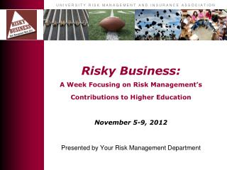 Risky Business:  A Week Focusing on Risk Management's Contributions to Higher  Education November 5-9, 2012 Presented b