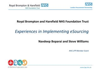 Royal Brompton and Harefield NHS Foundation Trust Experiences in Implementing eSourcing Navdeep Boparai and Steve Willi