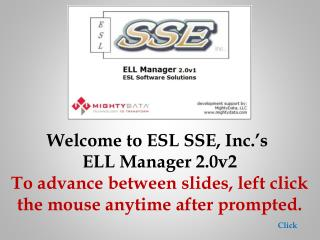 Welcome to ESL SSE, Inc.'s  ELL Manager 2.0v2 To advance between slides, left click the mouse anytime after prompted.