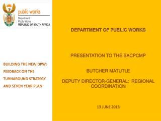 DEPARTMENT  OF PUBLIC WORKS PRESENTATION TO THE SACPCMP BUTCHER MATUTLE DEPUTY DIRECTOR-GENERAL:  REGIONAL COORDINATION