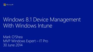 Windows  8.1 Device Management With Windows Intune  Mark O'Shea MVP Windows Expert – IT Pro 30 June 2014