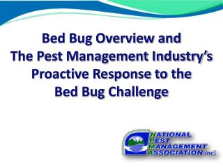 Bed Bug Overview and  The Pest Management Industry's Proactive Response to the  Bed Bug Challenge