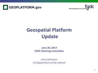 Geospatial Platform  Update June 26, 2014 FGDC Steering Committee Jerry Johnston US Department of the Interior