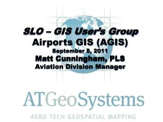 SLO � GIS User�s Group Airports GIS (AGIS) September 8, 2011 Matt Cunningham, PLS Aviation Division Manager
