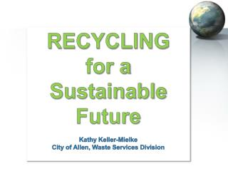 RECYCLING    for a Sustainable Future Kathy Keller-Mielke City of Allen, Waste Services Division