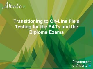 Transitioning to  On-Line  Field  Testing  for the PATs and the Diploma  Exams