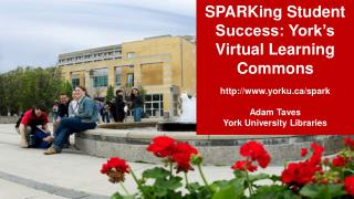 SPARKing  Student Success: York's Virtual Learning Commons http:// www.yorku.ca /spark Adam Taves York University Libra