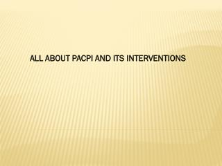 ALL ABOUT PACPI AND ITS INTERVENTIONS