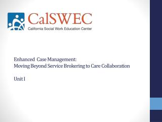E nhanced   Case Management: Moving Beyond  S ervice Brokering to Care Collaboration  Unit I