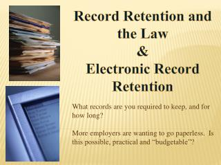 What records are you required to keep, and for how long?   More employers are wanting to go paperless.  Is this possibl