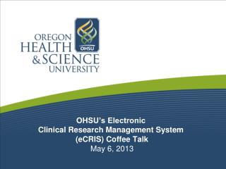 OHSU's Electronic  Clinical Research Management System  ( eCRIS ) Coffee Talk May  6 , 2013