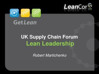 UK Supply Chain Forum Lean Leadership  Robert Martichenko