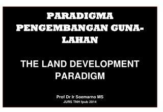 PARADIGMA PENGEMBANGAN GUNA-LAHAN THE LAND DEVELOPMENT PARADIGM Prof Dr  Ir Soemarno  MS JURS TNH  fpub  2014