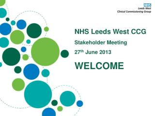 NHS Leeds West CCG Stakeholder Meeting 27 th  June 2013 WELCOME