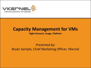 Capacity Management for VMs Right Amount, Usage, Platform Presented by: Bryan Semple, Chief Marketing Officer, VKernel