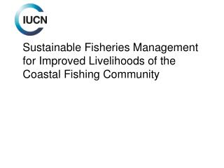 Sustainable Fisheries  M anagement for Improved  L ivelihoods of the Coastal  F ishing  C ommunity