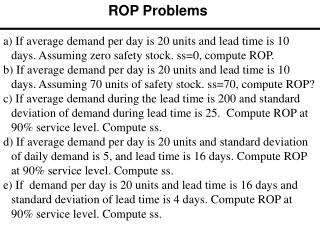 a)  If average demand per day is 20 units and lead time is 10 days. Assuming zero safety stock.  ss =0, compute  ROP.