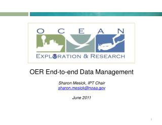 OER End-to-end Data Management Sharon Mesick, IPT Chair sharon.mesick@noaa.gov June 2011