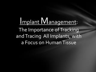 I mplant  M anagement : The Importance of Tracking and Tracing  All Implants, with a Focus on Human Tissue