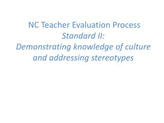 Cultural Competency  NC Teacher Evaluation Process  Standard II: Demonstrating knowledge of culture and addressing ster