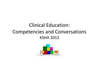Clinical Education:  Competencies  and  Conversations KSHA 2012
