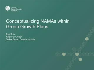 Conceptualizing NAMAs within Green Growth Plans Ben Sims Regional Officer Global Green Growth Institute