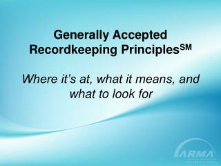 Generally Accepted Recordkeeping Principles SM Where it's at, what it means, and what to look for