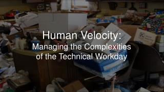 Human Velocity:  Managing the Complexities of the Technical Workday