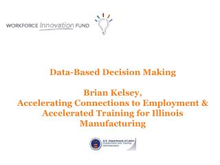 Data -Based Decision  Making Brian Kelsey, Accelerating Connections to  Employment & Accelerated Training for Illinois