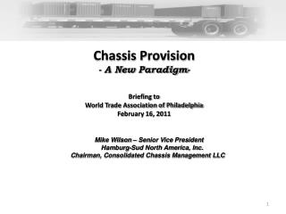 Chassis Provision - A New Paradigm- Briefing to  World Trade Association of Philadelphia February 16, 2011 Mike Wilson