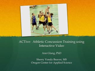 ACTive :  Athletic Concussion Training using Interactive Video Ann  Glang , PhD  Sherry  Vondy  Beaver, MS Oregon Cente