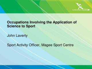Occupations Involving the Application of Science to Sport John Laverty Sport Activity Officer, Magee Sport Centre